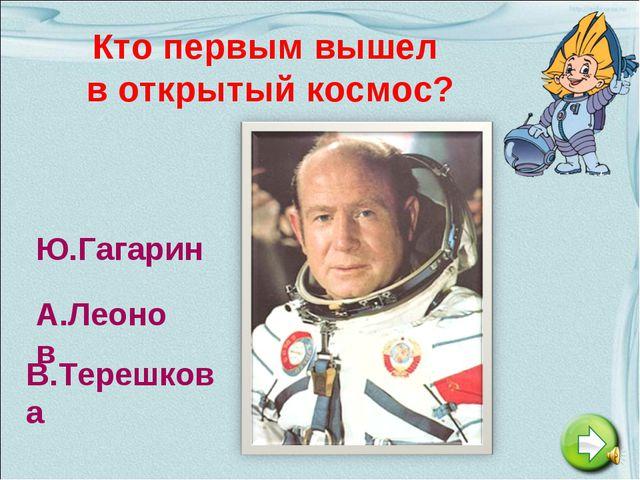 Кто первым вышел в открытый космос? Ю.Гагарин А.Леонов В.Терешкова
