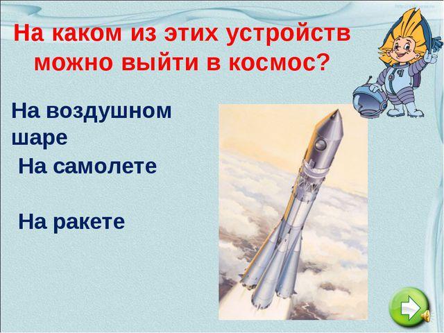 На каком из этих устройств можно выйти в космос? На воздушном шаре На самолет...