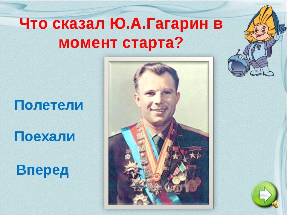 Что сказал Ю.А.Гагарин в момент старта? Полетели Поехали Вперед