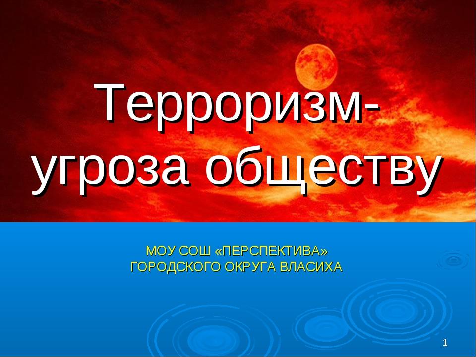 * Терроризм- угроза обществу МОУ СОШ «ПЕРСПЕКТИВА» ГОРОДСКОГО ОКРУГА ВЛАСИХА