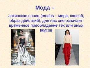 Мода – латинское слово (modus – мера, способ, образ действий); для нас оно оз