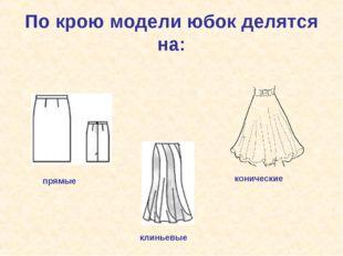 По крою модели юбок делятся на: прямые клиньевые конические