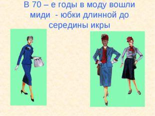 В 70 – е годы в моду вошли миди - юбки длинной до середины икры