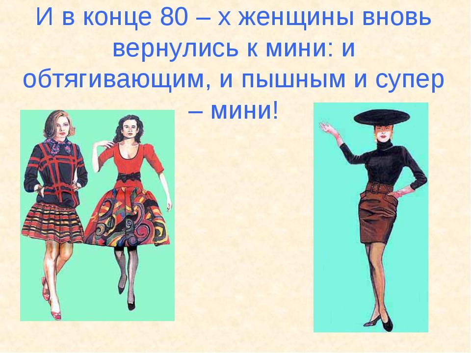 И в конце 80 – х женщины вновь вернулись к мини: и обтягивающим, и пышным и с...