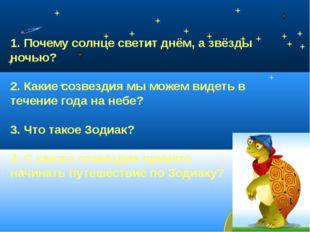 1. Почему солнце светит днём, а звёзды ночью? 2. Какие созвездия мы можем ви