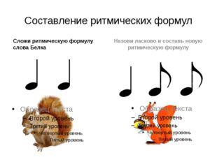 Составление ритмических формул Сложи ритмическую формулу слова Белка Назови л