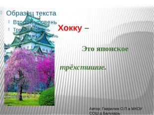 Хокку – Это японское трёхстишие. Автор: Гаврилюк О.П.а МКОУ СОШ д.Балухарь