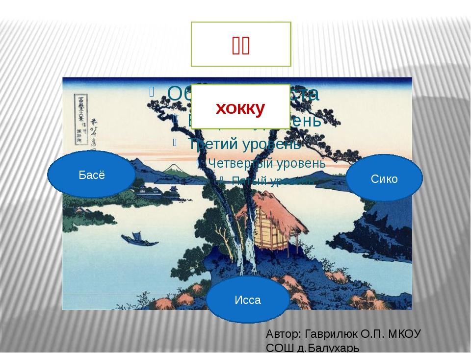 Исса Басё Сико 発句 хокку Автор: Гаврилюк О.П. МКОУ СОШ д.Балухарь
