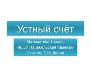 Устный счёт Математика 1 класс МБОУ Парабельская гимназия Учитель Е.Н. Деева