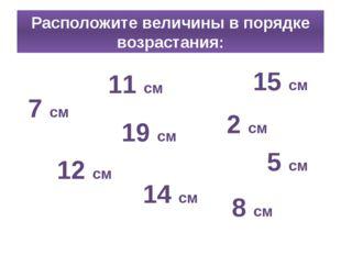Расположите величины в порядке возрастания: 8 см 15 см 12 см 5 см 11 см 14 см