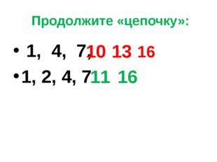 Продолжите «цепочку»: 1, 4, 7, 1, 2, 4, 7 10 13 16 11 16