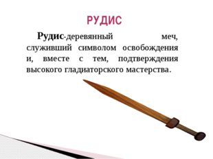 Рудис-деревянный меч, служивший символом освобождения и, вместе с тем, подтв