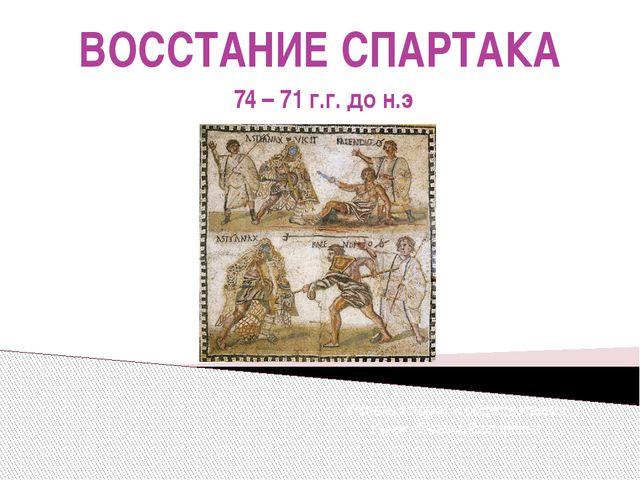 ВОССТАНИЕ СПАРТАКА 74 – 71 г.г. до н.э Учитель истории и обществознания Кичик...
