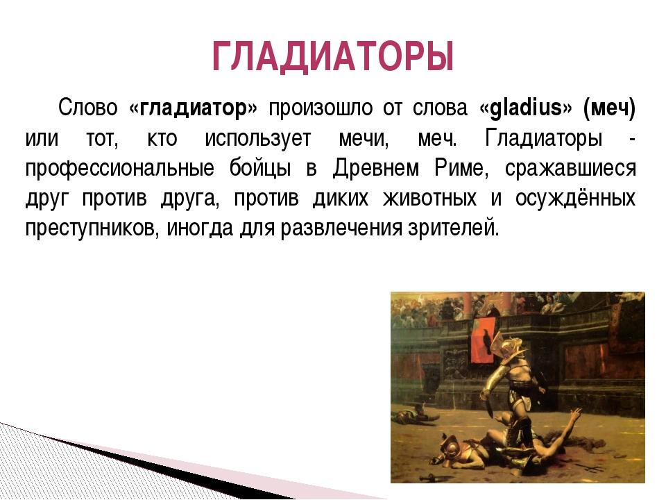 Слово «гладиатор» произошло от слова «gladius» (меч) или тот, кто использует...