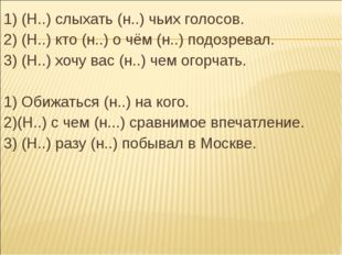 1) (Н..) слыхать (н..) чьих голосов. 2) (Н..) кто (н..) о чём (н..) подозрева