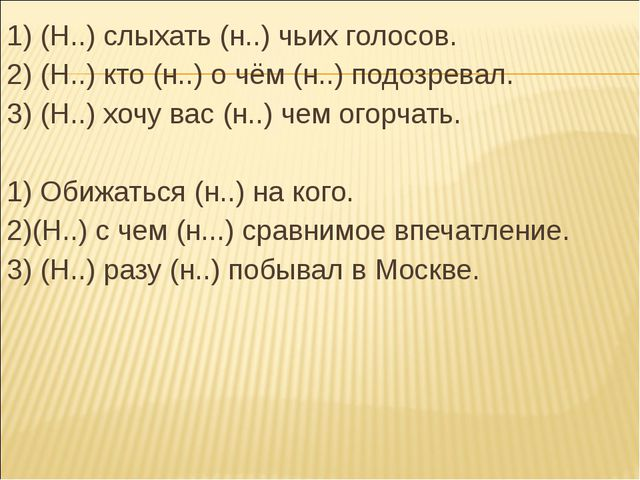 1) (Н..) слыхать (н..) чьих голосов. 2) (Н..) кто (н..) о чём (н..) подозрева...