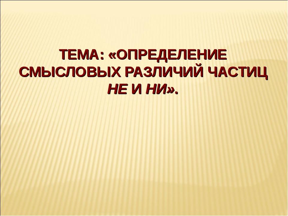 ТЕМА: «ОПРЕДЕЛЕНИЕ СМЫСЛОВЫХ РАЗЛИЧИЙ ЧАСТИЦ НЕ И НИ».