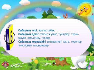 Сабақтың түрі: аралас сабақ Сабақтың әдісі: топтық жұмыс, түсіндіру, сұрақ-ж