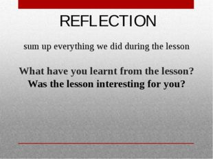REFLECTION What have you learnt from the lesson? Was the lesson interesting