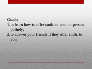Goals: to learn how to offer smth. to another person politely; to answer your