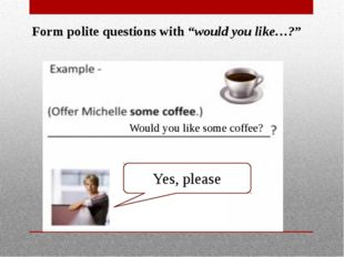 """Form polite questions with """"would you like…?"""" Would you like some coffee? Yes"""