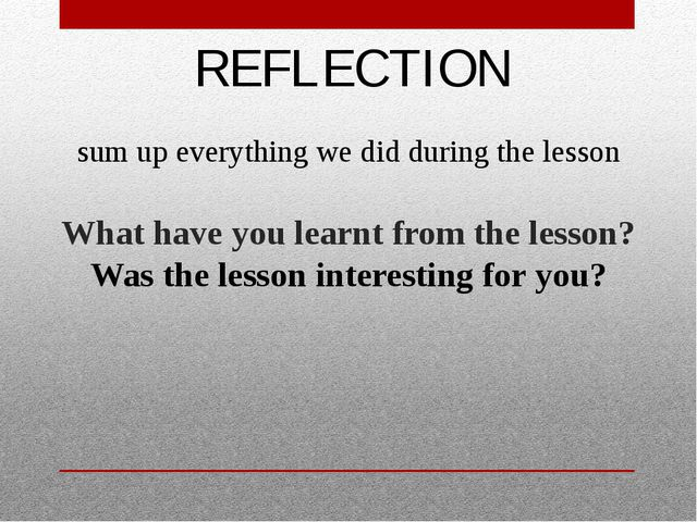 REFLECTION What have you learnt from the lesson? Was the lesson interesting...