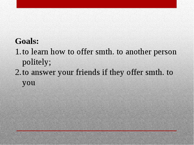 Goals: to learn how to offer smth. to another person politely; to answer your...
