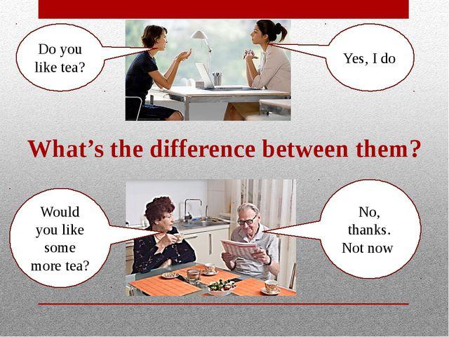 Do you like tea? Yes, I do Would you like some more tea? No, thanks. Not now...