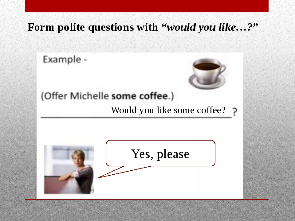 """Form polite questions with """"would you like…?"""" Would you like some coffee? Yes..."""