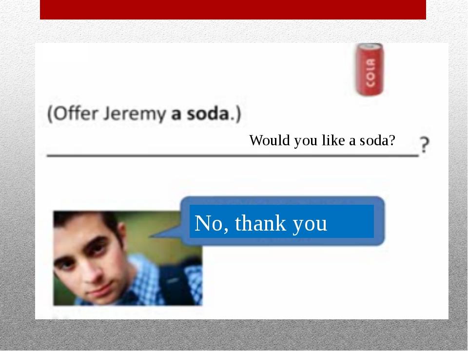 Would you like a soda? No, thank you