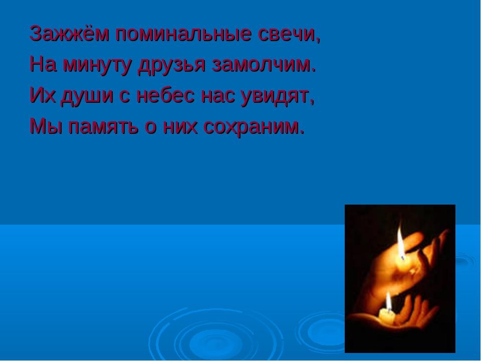 Зажжём поминальные свечи, На минуту друзья замолчим. Их души с небес нас увид...
