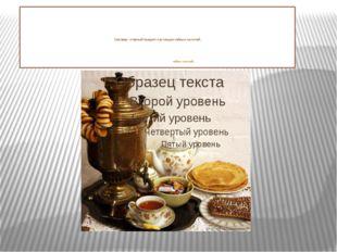Самовар - главный предмет настоящих чайных застолий. чайных застолий.