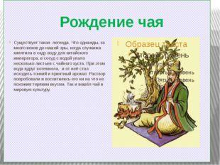 Рождение чая Существует такая легенда. Что однажды, за много веков до нашей э