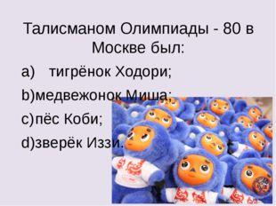 Талисманом Олимпиады - 80 в Москве был: a) тигрёнок Ходори; b)медвежонок Ми