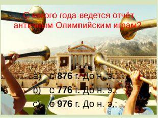 С какого года ведется отчёт античным Олимпийским играм? с 876 г. До н. э.; с