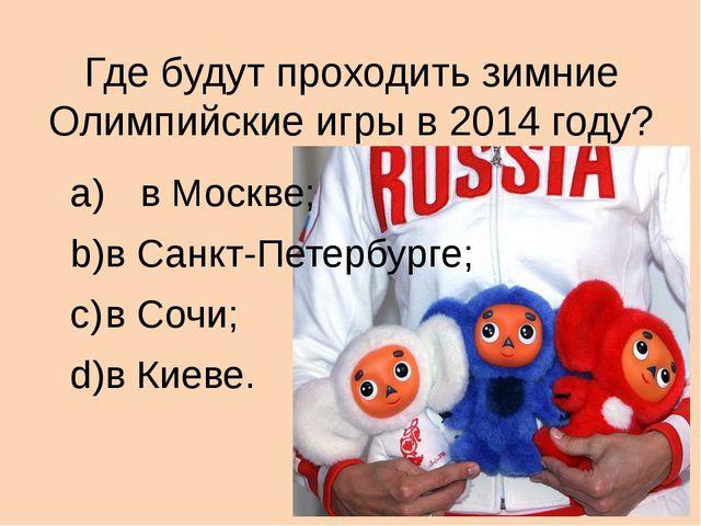 Где будут проходить зимние Олимпийские игры в 2014 году? a) в Москве; b)в С...