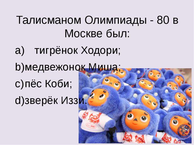 Талисманом Олимпиады - 80 в Москве был: a) тигрёнок Ходори; b)медвежонок Ми...