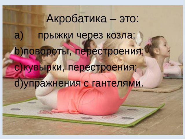 Акробатика – это: a) прыжки через козла; b)повороты, перестроения; c)кувырк...