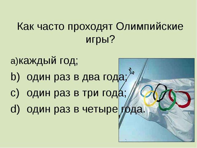 Как часто проходят Олимпийские игры? a)каждый год; b)один раз в два года; c...