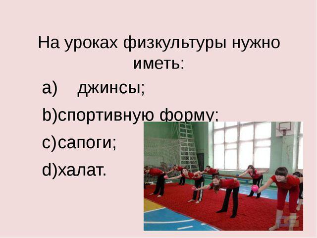 На уроках физкультуры нужно иметь: a) джинсы; b)спортивную форму; c)сапоги;...