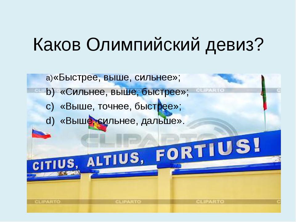 Каков Олимпийский девиз? a)«Быстрее, выше, сильнее»; b)«Сильнее, выше, быст...