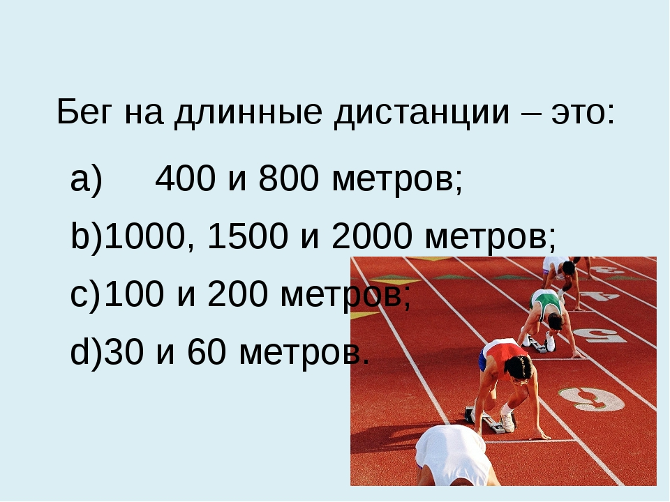 Бег на длинные дистанции – это: a) 400 и 800 метров; b)1000, 1500 и 2000 мет...