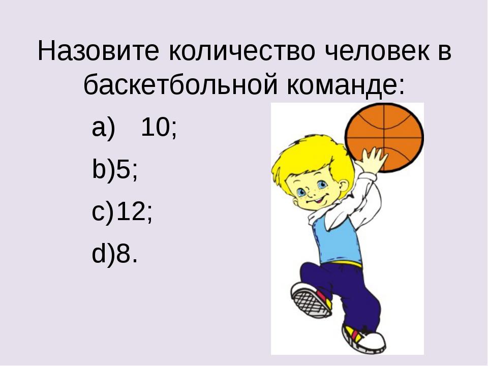Назовите количество человек в баскетбольной команде: a) 10; b)5; c)12; d)8.