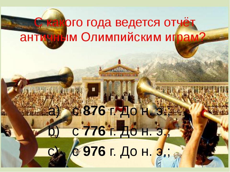 С какого года ведется отчёт античным Олимпийским играм? с 876 г. До н. э.; с...