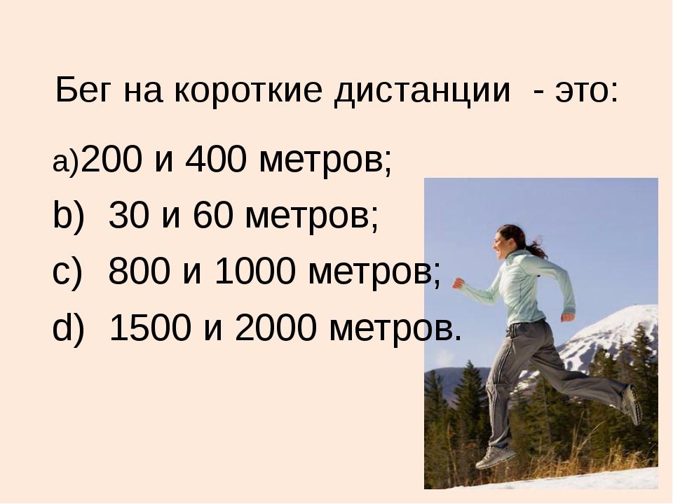 Бег на короткие дистанции - это: a)200 и 400 метров; b)30 и 60 метров; c)8...