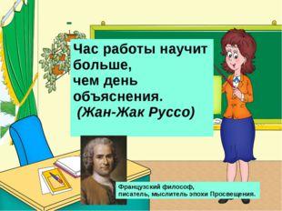 Час работы научит больше, чем день объяснения. (Жан-Жак Руссо) Французский ф