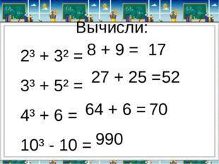 Вычисли: 2³ + 3² = 3³ + 5² = 4³ + 6 = 10³ - 10 = 8 + 9 = 27 + 25 = 17 52 64 +