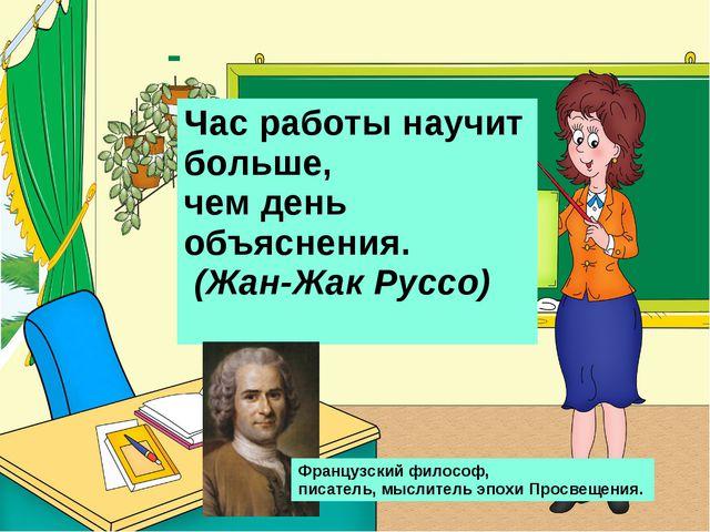 Час работы научит больше, чем день объяснения. (Жан-Жак Руссо) Французский ф...