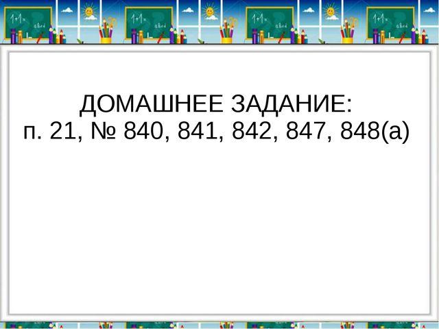 ДОМАШНЕЕ ЗАДАНИЕ: п. 21, № 840, 841, 842, 847, 848(а)