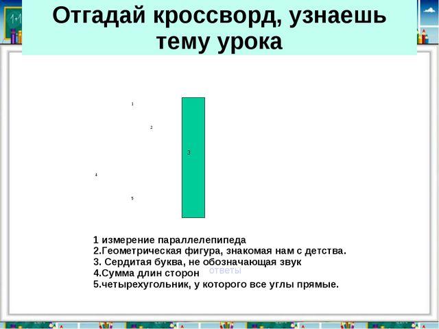 Отгадай кроссворд, узнаешь тему урока ответы 1 измерение параллелепипеда 2.Ге...